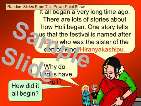 It all began a very long time ago. There are lots of stories about how Holi began. One story tells us that the festival is named after Holika who was.