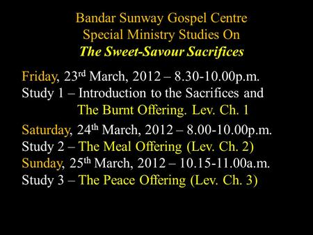 Bandar Sunway Gospel Centre Special Ministry Studies On The Sweet-Savour Sacrifices Friday, 23 rd March, 2012 – 8.30-10.00p.m. Study 1 – Introduction to.