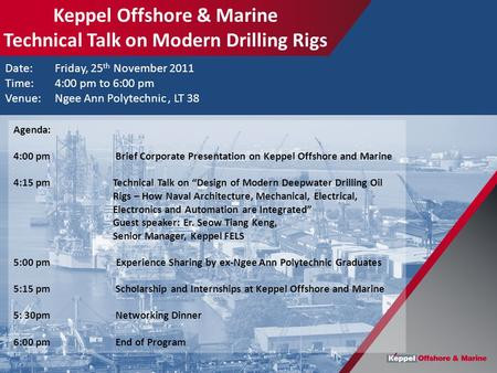 Date: Friday, 25 th November 2011 Time:4:00 pm to 6:00 pm Venue: Ngee Ann Polytechnic, LT 38 Agenda: 4:00 pm Brief Corporate Presentation on Keppel Offshore.