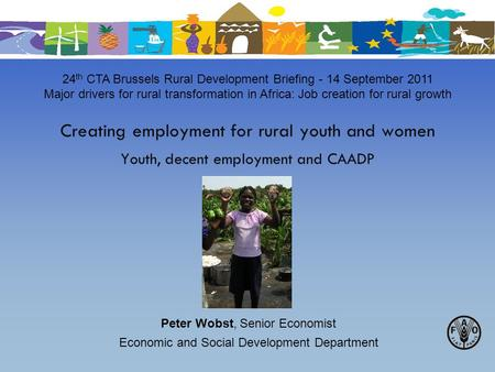 Creating employment for rural youth and women Youth, decent employment and CAADP 24 th CTA Brussels Rural Development Briefing - 14 September 2011 Major.