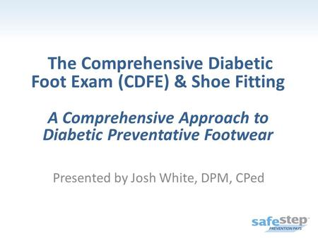 The Comprehensive Diabetic Foot Exam (CDFE) & Shoe Fitting A Comprehensive Approach to Diabetic Preventative Footwear Presented by Josh White, DPM, CPed.