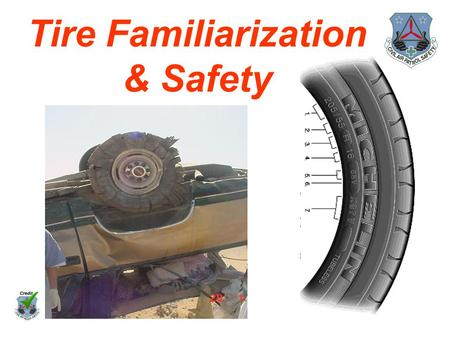 Tire Familiarization & Safety. Maintaining proper tire pressure, observing tire and vehicle load limits, and inspecting tires for cuts, slashes, and other.