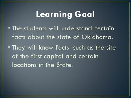 The students will understand certain facts about the state of Oklahoma. They will know facts such as the site of the first capitol and certain locations.