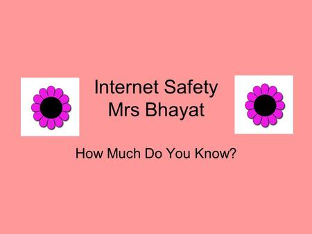 Internet Safety Mrs Bhayat How Much Do You Know?.