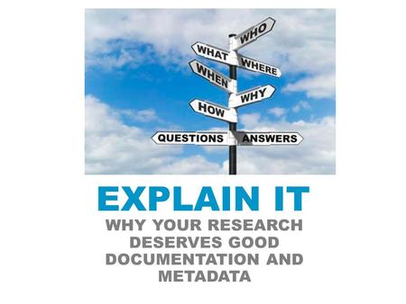 EXPLAIN IT WHY YOUR RESEARCH DESERVES GOOD DOCUMENTATION AND METADATA.