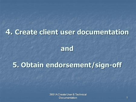 3651A Create User & Technical Documentation 1 4. Create client user documentation and 5. Obtain endorsement/sign-off.