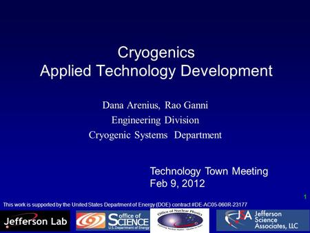 Cryogenics Applied Technology Development Dana Arenius, Rao Ganni Engineering Division Cryogenic Systems Department Technology Town Meeting Feb 9, 2012.