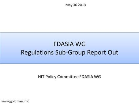 FDASIA WG Regulations Sub-Group Report Out HIT Policy Committee FDASIA WG May 30 2013 www.jgoldman.info.