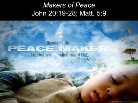 Makers of Peace John 20:19-28; Matt. 5:9. On the evening of that first day of the week, when the disciples were together, with the doors locked for fear.