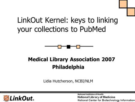 LinkOut Kernel: keys to linking your collections to PubMed Medical Library Association 2007 Philadelphia Lidia Hutcherson, NCBI/NLM.