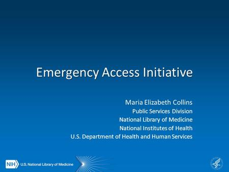 Emergency Access Initiative Maria Elizabeth Collins Public Services Division National Library of Medicine National Institutes of Health U.S. Department.