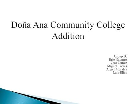 Doña Ana Community College Addition Group B: Eric Navarro Jose Nunez Miguel Torres Angel Morales Luis Elias.