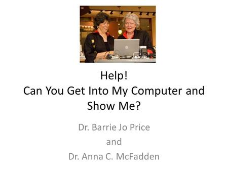 Help! Can You Get Into My Computer and Show Me? Dr. Barrie Jo Price and Dr. Anna C. McFadden.