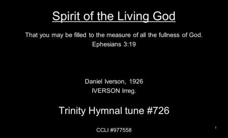 Spirit of the Living God That you may be filled to the measure of all the fullness of God. Ephesians 3:19 Daniel Iverson, 1926 IVERSON Irreg. Trinity Hymnal.
