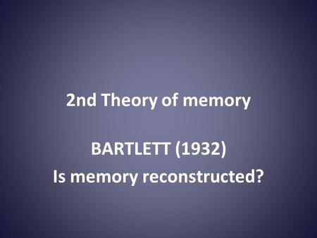 2nd Theory of memory BARTLETT (1932) Is memory reconstructed?