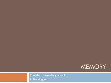 MEMORY Chatelech Secondary School A. Beckingham. Where we're headed… 1. Long-term memory types 2. Where is memory stored? 3. Retrieval  Levels-of-processing.