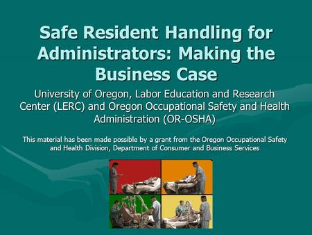 Safe Resident Handling for Administrators: Making the Business Case University of Oregon, Labor Education and Research Center (LERC) and Oregon Occupational.