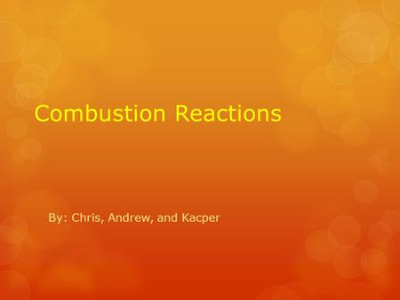 Combustion Reactions By: Chris, Andrew, and Kacper.