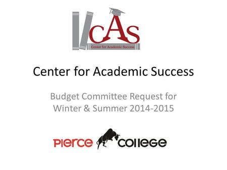Center for Academic Success Budget Committee Request for Winter & Summer 2014-2015.