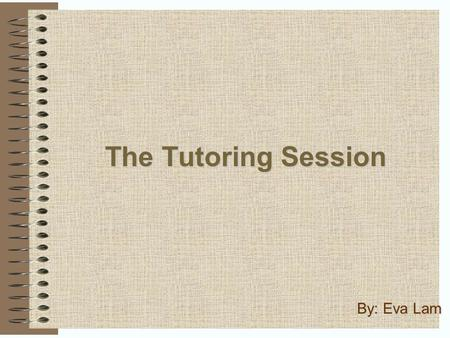 The Tutoring Session By: Eva Lam. Contents Table of Contents What is a tutor?………..………………………………...3 Introduction..…………………………………………..4 In Other Words………………………………………………..6.