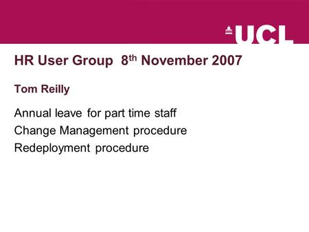 HR User Group 8 th November 2007 Tom Reilly Annual leave for part time staff Change Management procedure Redeployment procedure.
