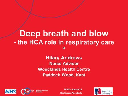 British Journal of Healthcare Assistants Deep breath and blow - the HCA role in respiratory care Hilary Andrews Nurse Advisor Woodlands Health Centre Paddock.