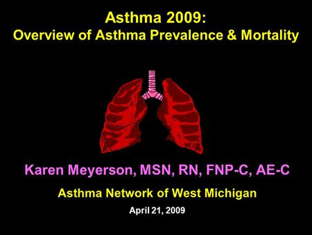 Asthma 2009: Overview of Asthma Prevalence & Mortality Karen Meyerson, MSN, RN, FNP-C, AE-C Asthma Network of West Michigan April 21, 2009.