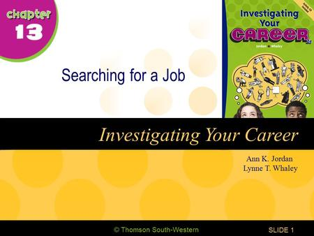 © Thomson South-Western CHAPTER 13 SLIDE1 Ann K. Jordan Lynne T. Whaley Investigating Your Career Searching for a Job.