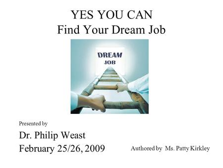YES YOU CAN Find Your Dream Job Presented by Dr. Philip Weast February 25/26, 2009 Authored by Ms. Patty Kirkley.