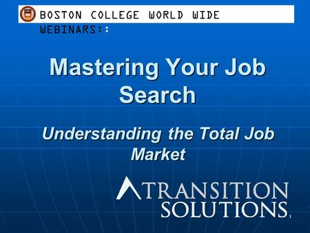 Mastering Your Job Search Understanding the Total Job Market 1 BOSTON COLLEGE WORLD WIDE WEBINARS::