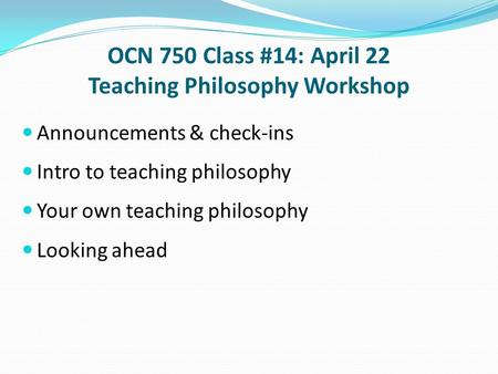 OCN 750 Class #14: April 22 Teaching Philosophy Workshop Announcements & check-ins Intro to teaching philosophy Your own teaching philosophy Looking ahead.