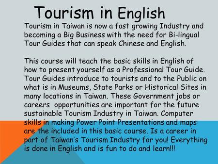 Tourism in English Tourism in Taiwan is now a fast growing Industry and becoming a Big Business with the need for Bi-lingual Tour Guides that can speak.