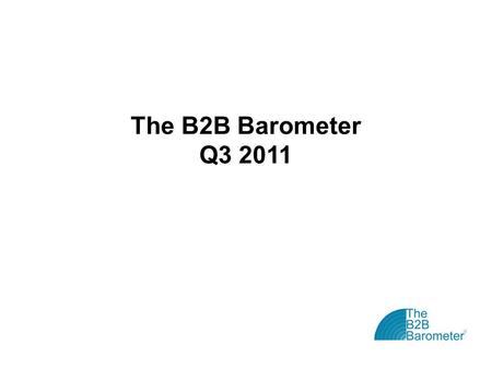 The B2B Barometer Q3 2011. The B2B Barometer: Vital Statistics The B2B Barometer is the 'state of the nation' study for B2B marketers Now in its fifth.