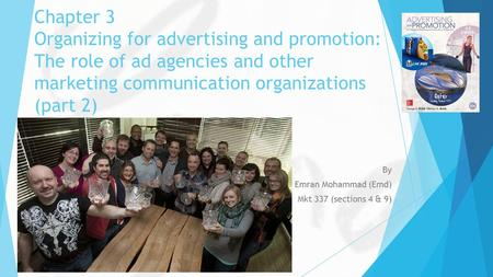 Chapter 3 Organizing for advertising and promotion: The role of ad agencies and other marketing communication organizations (part 2) By Emran Mohammad.