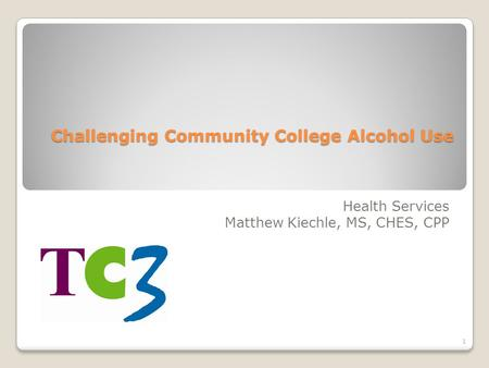 Challenging Community College Alcohol Use Health Services Matthew Kiechle, MS, CHES, CPP 1.