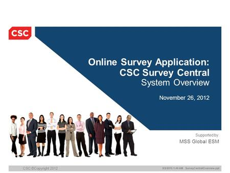 8/9/2015 1:47 AM SurveyCentralOverview.ppt CSC ©Copyright 2012 Online Survey Application: CSC Survey Central System Overview November 26, 2012 Supported.