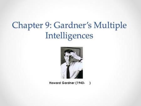 Chapter 9: Gardner's Multiple Intelligences Howard Gardner (1943- )