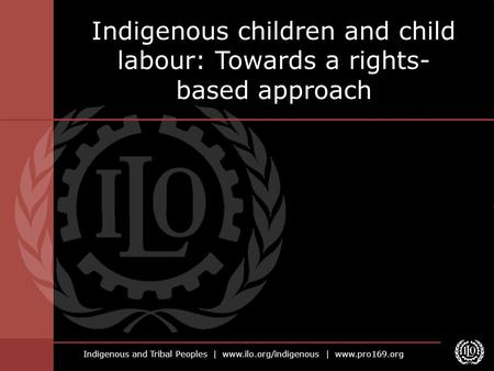 Indigenous and Tribal Peoples | www.ilo.org/indigenous | www.pro169.org Indigenous children and child labour: Towards a rights- based approach.