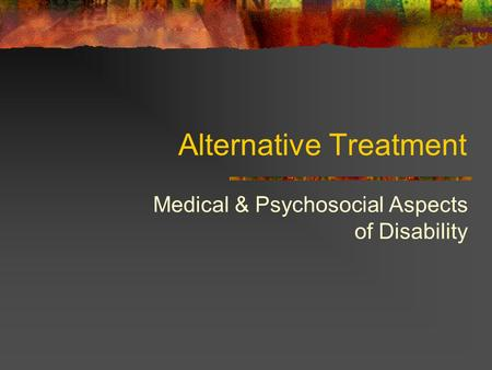 Alternative Treatment Medical & Psychosocial Aspects of Disability.