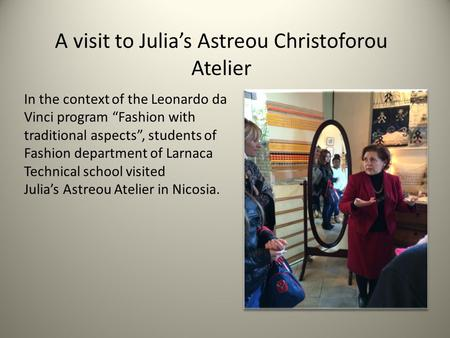 "A visit to Julia's Astreou Christoforou Atelier In the context of the Leonardo da Vinci program ""Fashion with traditional aspects"", students of Fashion."