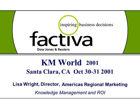 KM World 2001 Santa Clara, CA Oct 30-31 2001 Lisa Wright, Director, Americas Regional Marketing Knowledge Management and ROI.
