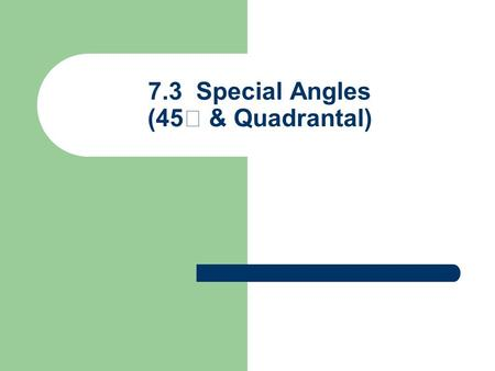 7.3 Special Angles (45 & Quadrantal)