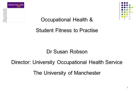 Occupational Health & Student Fitness to Practise Dr Susan Robson Director: University Occupational Health Service The University of Manchester 1.