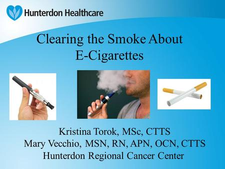 Clearing the Smoke About E-Cigarettes Kristina Torok, MSc, CTTS Mary Vecchio, MSN, RN, APN, OCN, CTTS Hunterdon Regional Cancer Center.