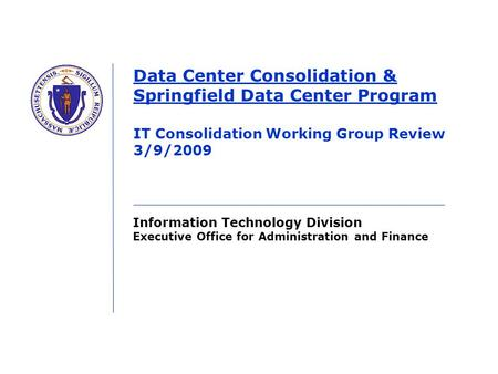 Information Technology Division Executive Office for Administration and Finance Data Center Consolidation & Springfield Data Center Program IT Consolidation.
