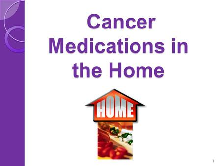 Cancer Medications in the Home Cancer Medications in the Home 1.