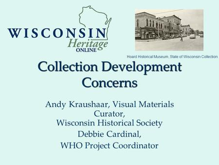 Collection Development Concerns Andy Kraushaar, Visual Materials Curator, Wisconsin Historical Society Debbie Cardinal, WHO Project Coordinator Hoard Historical.