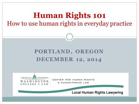 PORTLAND, OREGON DECEMBER 12, 2014 Human Rights 101 How to use human rights in everyday practice.