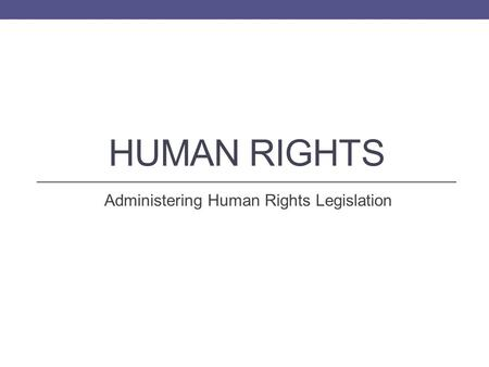 HUMAN RIGHTS Administering Human Rights Legislation.
