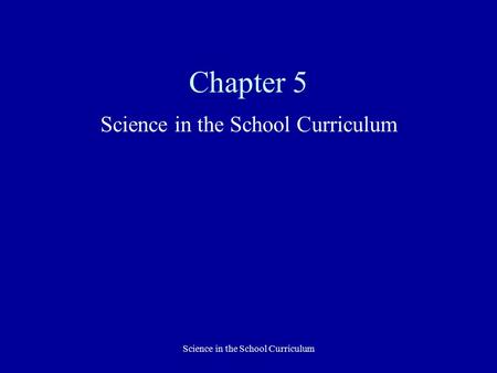 Science in the School Curriculum Chapter 5 Science in the School Curriculum.